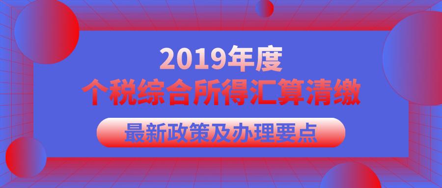 2019年个税综合所得年度汇算清缴最新政策及办理要点